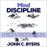 Mind Discipline: A Practical Guide to Create the Right Mindset, Boost Your Willpower and Self Discipline to Achieve Success | John C. Byers