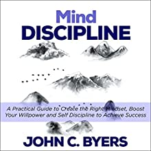 Mind Discipline: A Practical Guide to Create the Right Mindset, Boost Your Willpower and Self Discipline to Achieve Success Audiobook by John C. Byers Narrated by Sean Posvistak