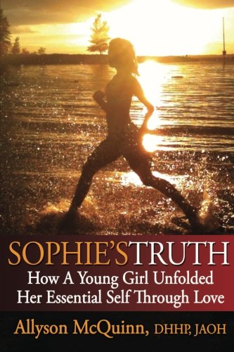 Sophies Truth: How A Young Girl Unfolded Her Essential Self ...