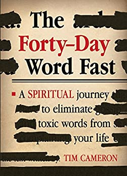 The Forty-Day Word Fast: A Spiritual Journey to Eliminate Toxic Words From Your Life by [Cameron, Tim]