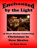 Enchanted by the Light, 15 Short Stories Celebrating Christmas in New Mexico, Hank Bruce, 1466441747