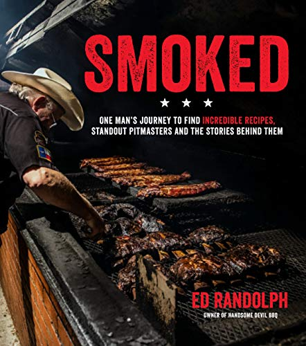 Smoked: One Man's Journey to Find Incredible Recipes, Standout Pitmasters and the Stories Behind Them by Ed Randolph