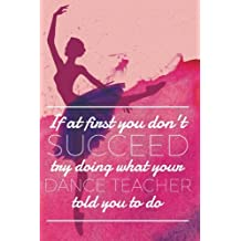 If at First You Don't Succeed Try Doing What Your Dance Teacher Told You To Do: Journal for Dance Teachers; Blank and Lined Journal for Funny Dance Teacher Appreciation Gift