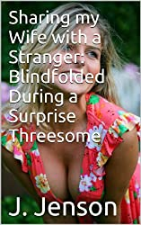 Sharing my Wife with a Stranger: Blindfolded During a Surprise Threesome