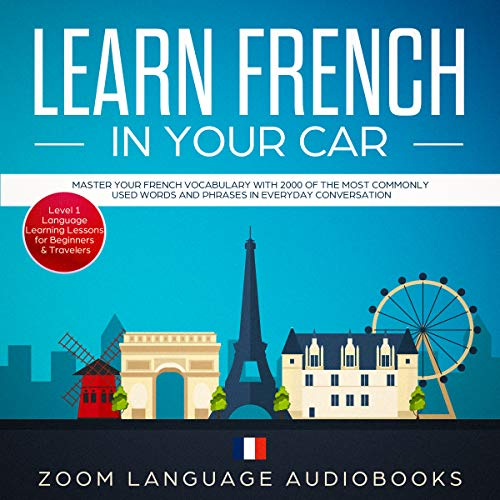 Learn French in Your Car: Master Your French Vocabulary with 2000 of the Most Commonly Used Words and Phrases in Everyday Conversation. Level 1 Language Learning Lessons for Beginners & Travelers (Foreign Words And Phrases Commonly Used In English)