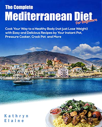 The Complete Mediterranean Diet for Beginners: Cook Your Way to a Healthy Body (not just Lose Weight) with Easy and Delicious  Recipes by Your Instant Pot , Pressure Cooker, Crock Pot and More by Kathryn  Elaine