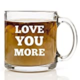 Love You More Glass Coffee Mug - Gift Ideas for Wife, Husband, Mom, Dad, Sister, Brother, Friends - 13 oz - Fun Birthday or Anniversary Gifts for Men and Women - Tea Cup