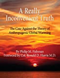 A Really Inconvenient Truth the Case Against the Theory of Anthropogenic Global Warming, Philip M. Fishman, 0989170802