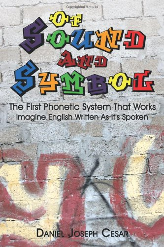 Of Sound And Symbol: The First Phonetic System That Works: Imagine English Written As It's Spoken