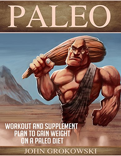 Paleo: Workout and Supplement Plan to Gain Weight on a Paleo Diet (Body Building, Low Carb, Muscle and Fitness, Whole Foods, Robb Wolf, Mark Sisson)