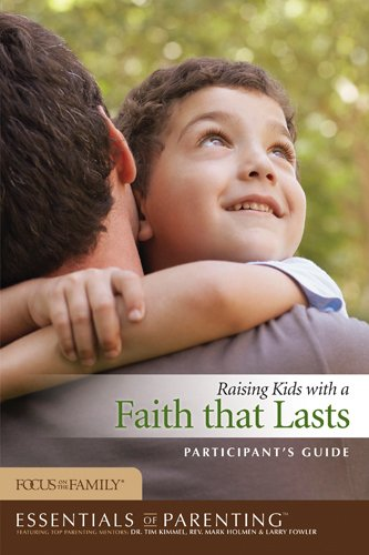 Raising Kids with a Faith That Lasts Participant's Guide (Essentials of Parenting)