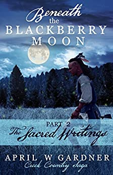 Beneath the Blackberry Moon: the Sacred Writings: Book 2 (Creek Country Saga) by [Gardner, April W]
