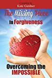 The Missing Piece in Forgiveness: Overcoming the Impossible