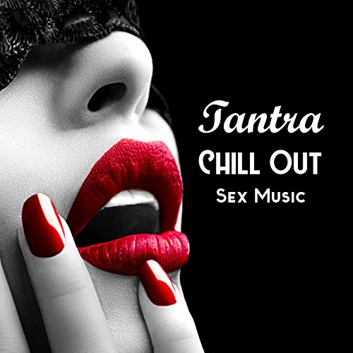Tantra Chill Out Sex Music: New Age Music for Relaxation Meditation, Tantric Massage, Erotica Games, Making Love, Passion & - Sex Love And Passion