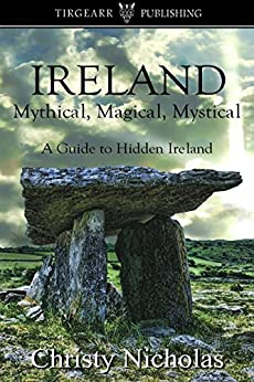 IRELAND: Mythical, Magical, Mystical: A Guide to Hidden Ireland by [Nicholas, Christy]