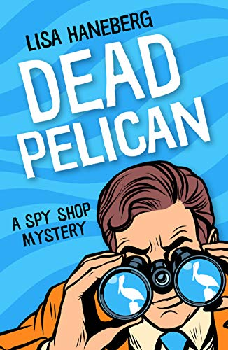 Dead Pelican (Spy Shop Mystery Book 2) by [Haneberg, Lisa]