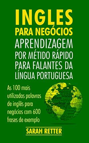 INGLÊS PARA NEGÓCIOS: APRENDIZAGEM POR MÉTIDO RÁPIDO PARA FALANTES DA LÍNGUA PORTUGUESA: As 100 mais utilizadas palavras de inglês para negócios com 600 frases de exemplo.