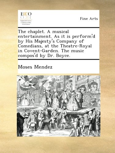 The chaplet. A musical entertainment. As it is perform'd by His Majesty's Company of Comedians, at the Theatre-Royal in Covent-Garden. The music compos'd by Dr. Boyce. ebook