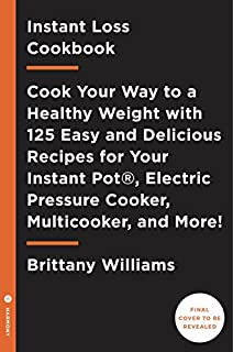 Instant Loss Cookbook: Cook Your Way to a Healthy Weight with 125 Easy and Delicious Recipes for Your Instant Pot®, Electric Pressure Cooker, and Multicooker