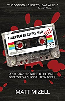 Thirteen Reasons Why Not: A Step-By-Step Guide to Helping Depressed & Suicidal Teenagers by [Mizell, Matt]
