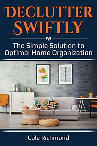 Declutter Swiftly: The Simple Solution to Optimal Home Organization (Minimalist, Clutter-Free, Cleaning, Organizing) by [Richmond, Cole]