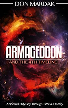 Armageddon and the 4th Timeline: A Spiritual Odyssey Through Time & Eternity by [Mardak, Don]