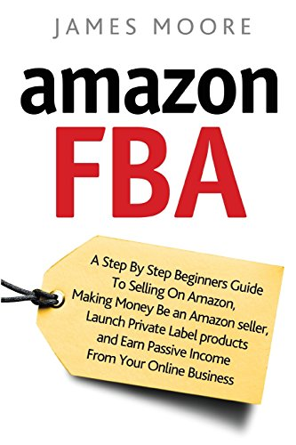 Amazon FBA: A Step by Step Beginner?s Guide To Selling on Amazon, Making Money, Be an Amazon Seller, Launch Private Label Products, and Earn Passive Income From Your Online Business by CreateSpace Independent Publishing Platform