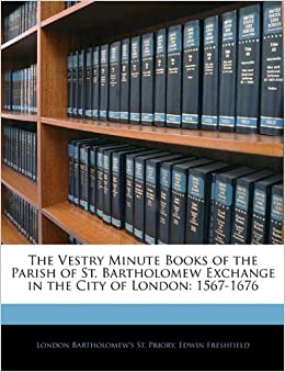 The Vestry Minute Books of the Parish of St. Bartholomew Exchange in the City of London: 1567-1676