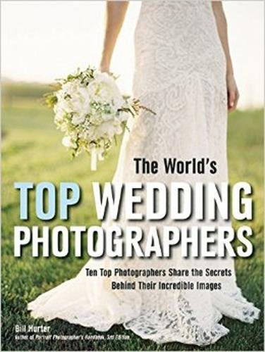 The World's Top Wedding Photographers: Ten Top Photographers Share the Secrets Behind Their Incredible Images Pdf