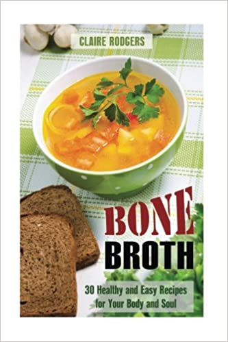 Bone Broth: 30 Healthy and Easy Recipes for Your Body and Soul (Soups & Weight Loss)