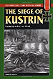 The Siege of Kustrin: Gateway to Berlin, 1945 (Stackpole Military History Series)