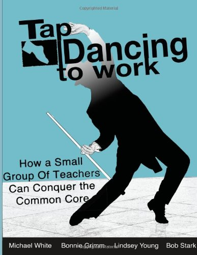 Tap Dancing to Work: How A Small Group of Teachers Can Conquer the Common Core