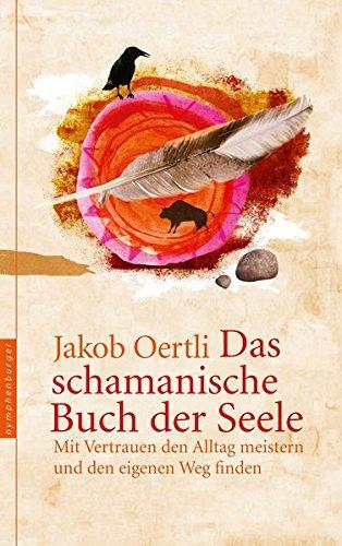 Das schamanische Buch der Seele: Mit Vertrauen den Alltag meistern und den eigenen Weg finden