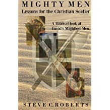 Mighty Men: Lessons for the Christian Soldier: A Biblical look at David's Mightiest men