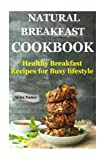 Natural Breakfast Cookbook: Healthy Breakfast Recipes for Busy Lifestyle (increase energy,reduce blood pressure,sugar free diet,raw diet food,Diabetic ... nutrition,low carb lifestyle) (Volume 1)