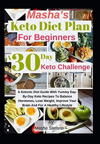 Masha's  Keto Diet Plan For Beginners:  A 30 Day Keto Challenge: A Ketonic Diet Guide With Yummy Day-Day Keto Recipes To Balance Hormones, Lose Weight, Improve Your Brain And For A Healthy Lifestyle
