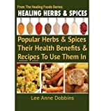 img - for [ Healing Herbs and Spices: The Most Popular Herbs and Spices, Their Culinary and Medicinal Uses and Recipes to Use Them in BY Dobbins, Mrs Lee Anne ( Author ) ] { Paperback } 2012 book / textbook / text book