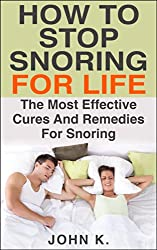How to Stop Snoring for Life: The Most Effective Cures and Remedies for Snoring (Sleeping Disorder, Early riser, Habit, Snoring, Sleep Apnea, Snoring Remedies, ... Snoring treatment, Snore) (English Edition)