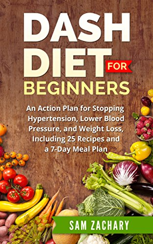 DASH Diet for Beginners: An Action Plan for Stopping Hypertension, Lower Blood Pressure, and Weight Loss, Including 25 Recipes and a 7-day Meal Plan (Sam's DASH Diet Book 1) by Sam Zachary