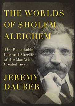 The Worlds of Sholem Aleichem: The Remarkable Life and Afterlife of the Man Who Created Tevye (Jewish Encounters Series) by [Dauber, Jeremy]