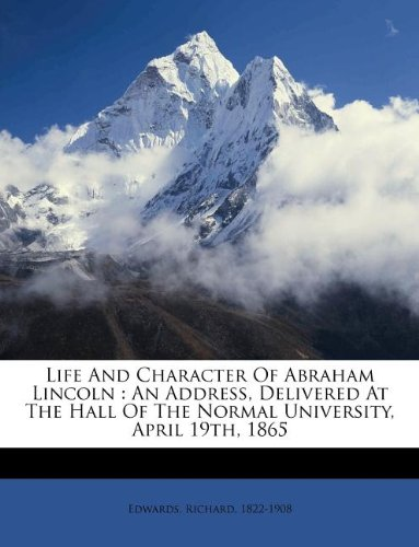 Life And Character Of Abraham Lincoln: An Address, Delivered At The Hall Of The Normal University, April 19th, 1865 ebook