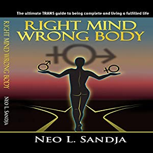 Right Mind, Wrong Body: The Ultimate Trans Guide to Being Complete and Living a Fulfilled Life