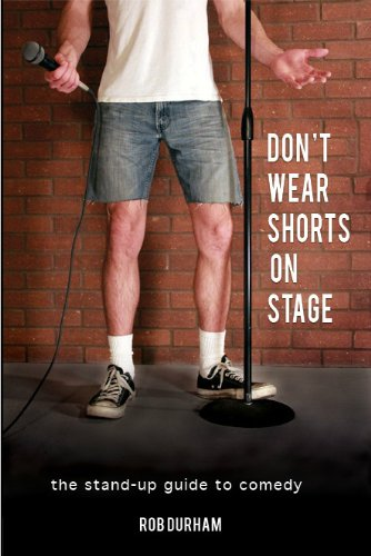 Don't Wear Shorts on Stage...The Stand-up Guide to Comedy