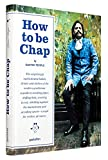 Image of How to be Chap: The Surprisingly Sophisticated Habits, Drinks and Clothes of the Modern Gentleman