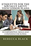 Etiquette for the Socially Savvy Teen Lesson Plans, Rebecca Black, 150049738X