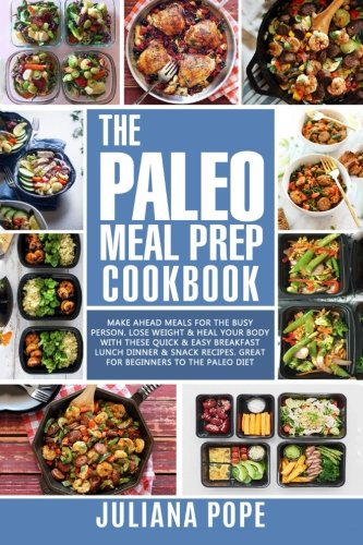 The Paleo Meal Prep Cookbook: Make Ahead Meals for the Busy Person. Lose Weight & Heal Your Body With These Quick & Easy Breakfast Lunch Dinner & Snack Recipes. Great for Beginners to the Paleo (Great Dinners)