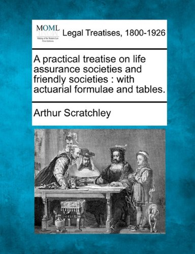 A practical treatise on life assurance societies and friendly societies: with actuarial formulae and tables.