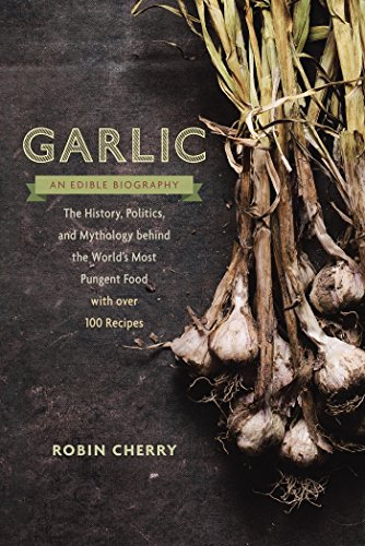 Garlic, an Edible Biography: The History, Politics, and Mythology behind the World's Most Pungent Food--with over 100 Recipes by [Cherry, Robin]