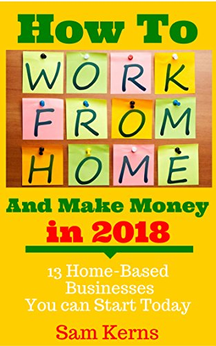How to Work From Home and Make Money in 2018: 13 Proven Home-Based Businesses You Can Start Today (Work from Home Series: Book 1)
