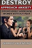 Destroy Approach Anxiety: Effortlessly Approach Women Without Fear